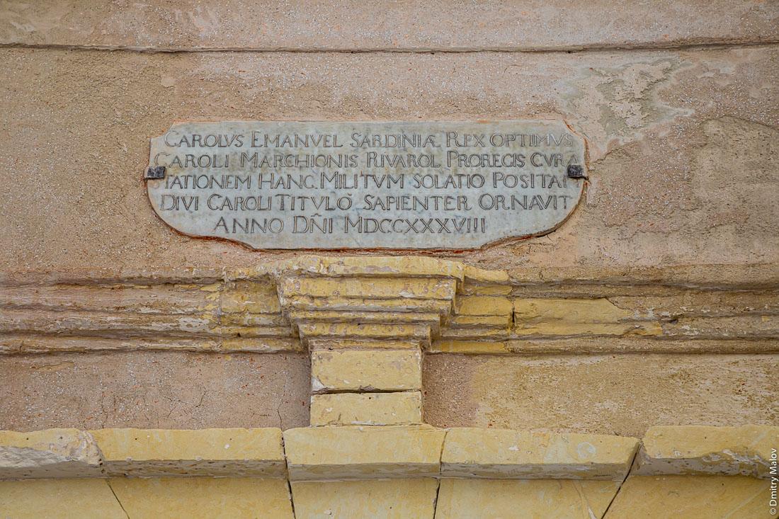 Carolus Emanuel Sardinia Rex Optimus Caroli Marchionis Rivarol Prorecis Cura Stationem Hanc Militum Solatio Positam Divi Caroli Titulo Sapienter Ornavit Anno Dni MDCCXXXVIII